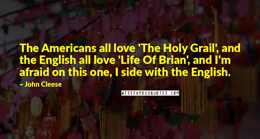 John Cleese quotes: The Americans all love 'The Holy Grail', and the English all love 'Life Of Brian', and I'm afraid on this one, I side with the English.