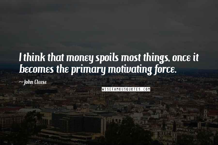 John Cleese quotes: I think that money spoils most things, once it becomes the primary motivating force.