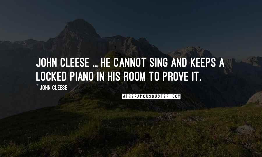 John Cleese quotes: John Cleese ... he cannot sing and keeps a locked piano in his room to prove it.