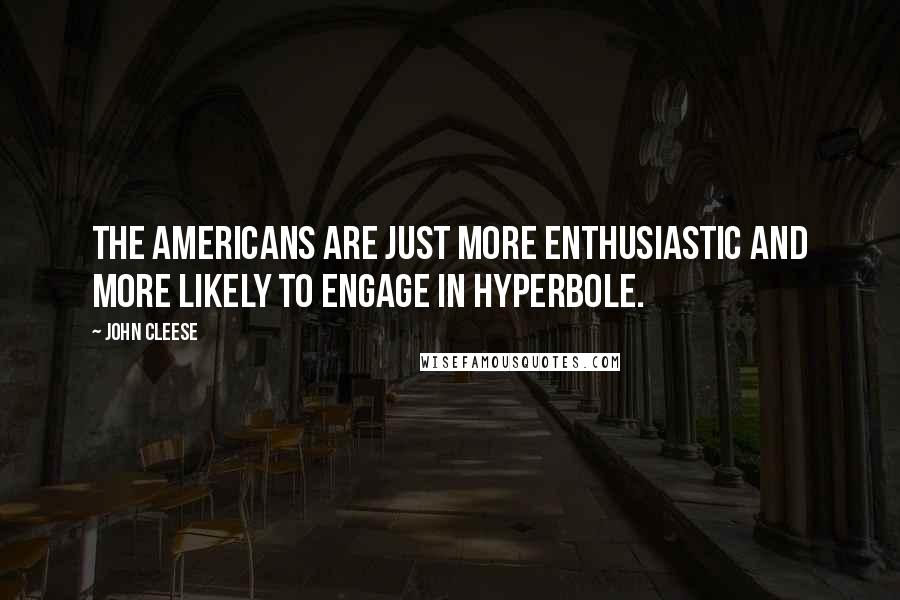 John Cleese quotes: The Americans are just more enthusiastic and more likely to engage in hyperbole.