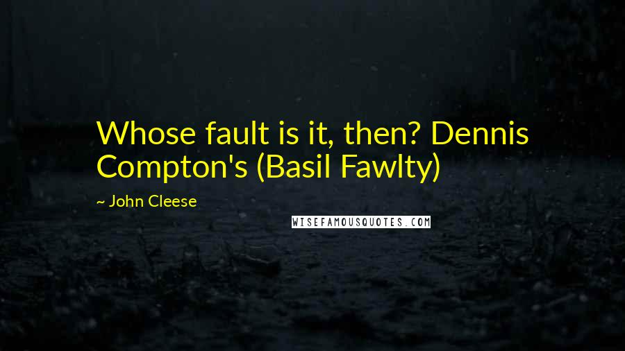 John Cleese quotes: Whose fault is it, then? Dennis Compton's (Basil Fawlty)