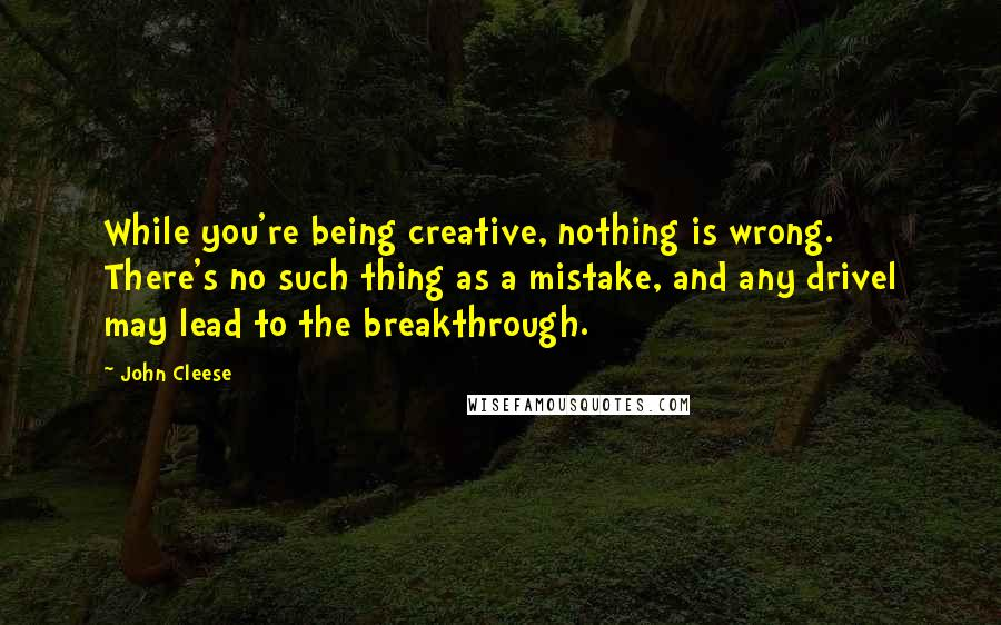 John Cleese quotes: While you're being creative, nothing is wrong. There's no such thing as a mistake, and any drivel may lead to the breakthrough.