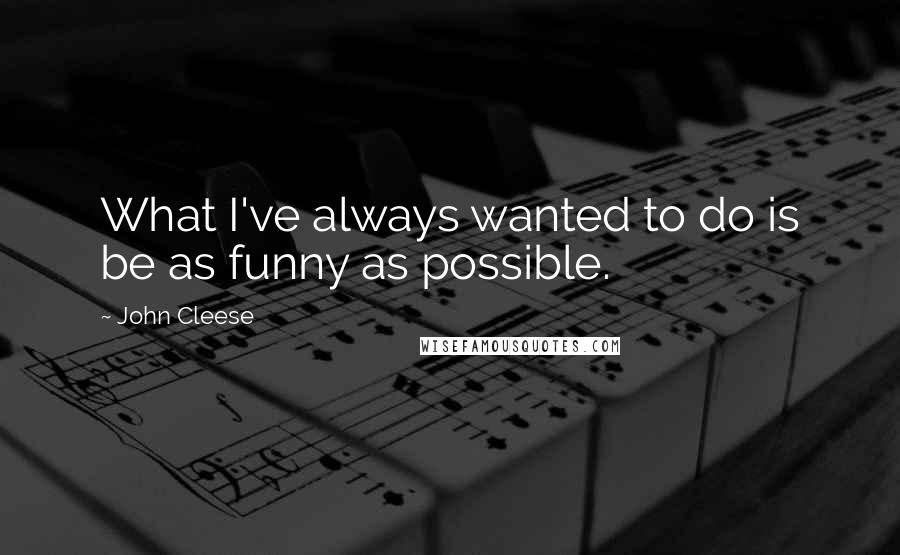 John Cleese quotes: What I've always wanted to do is be as funny as possible.