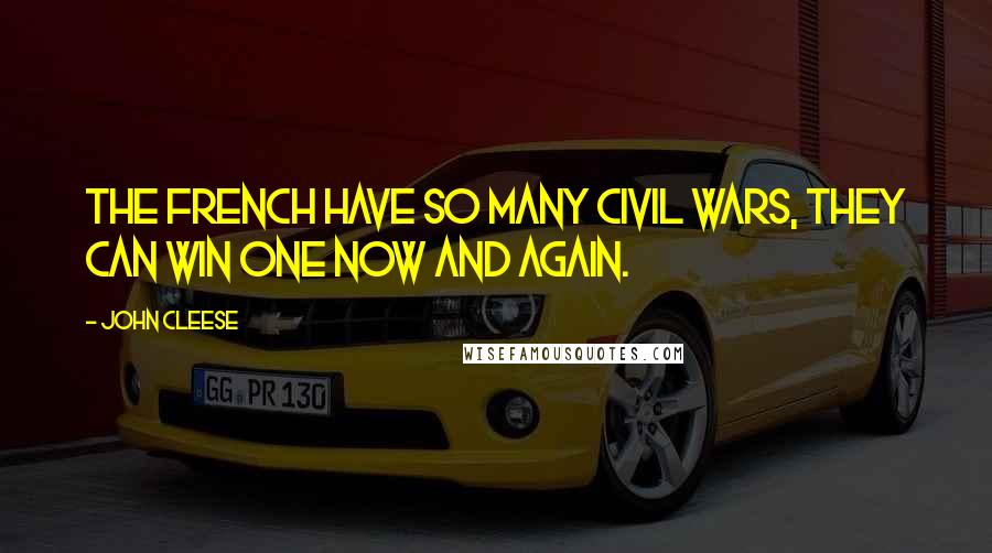 John Cleese quotes: The French have so many civil wars, they can win one now and again.