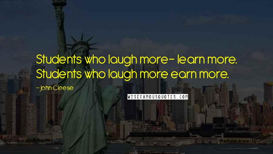 John Cleese quotes: Students who laugh more- learn more. Students who laugh more earn more.