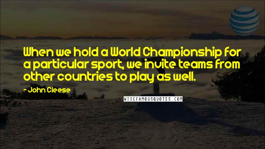 John Cleese quotes: When we hold a World Championship for a particular sport, we invite teams from other countries to play as well.