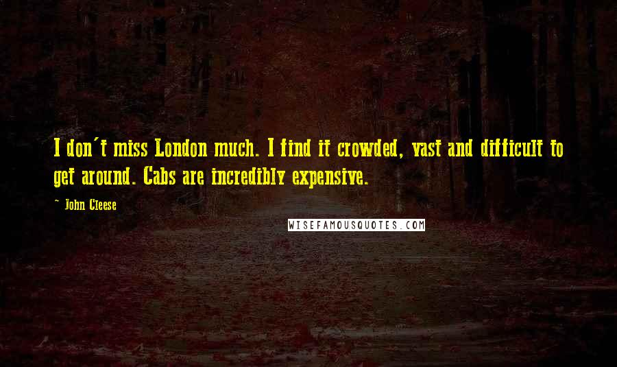 John Cleese quotes: I don't miss London much. I find it crowded, vast and difficult to get around. Cabs are incredibly expensive.