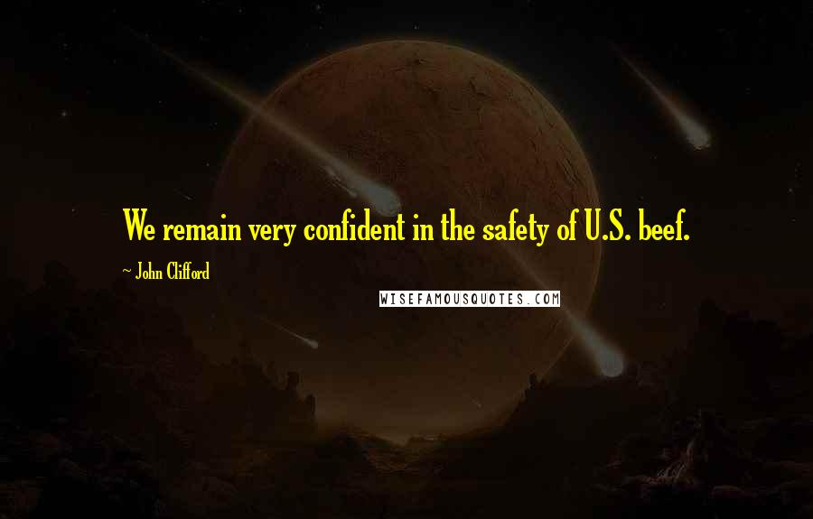 John Clifford quotes: We remain very confident in the safety of U.S. beef.