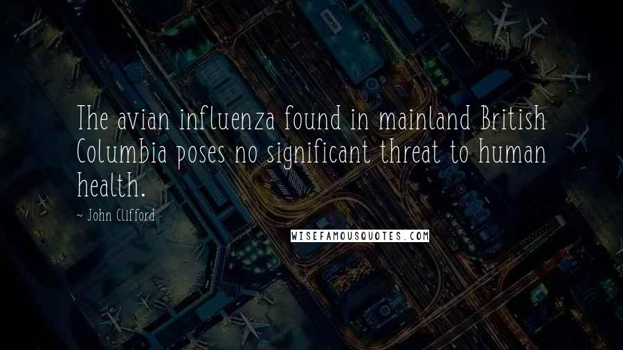 John Clifford quotes: The avian influenza found in mainland British Columbia poses no significant threat to human health.