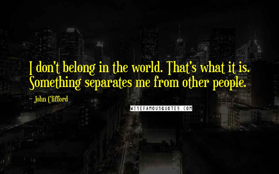John Clifford quotes: I don't belong in the world. That's what it is. Something separates me from other people.