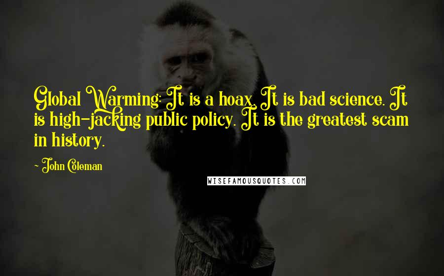 John Coleman quotes: Global Warming: It is a hoax. It is bad science. It is high-jacking public policy. It is the greatest scam in history.