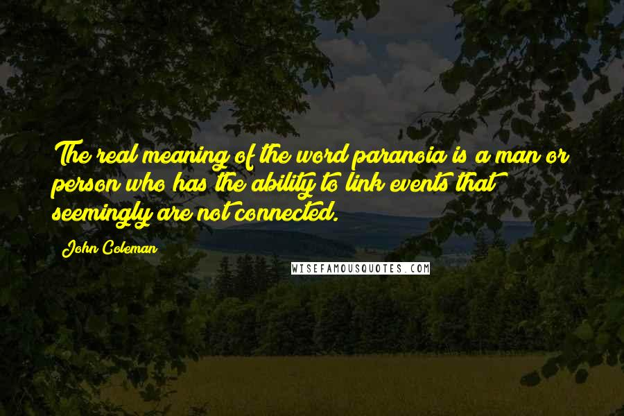 John Coleman quotes: The real meaning of the word paranoia is a man or person who has the ability to link events that seemingly are not connected.