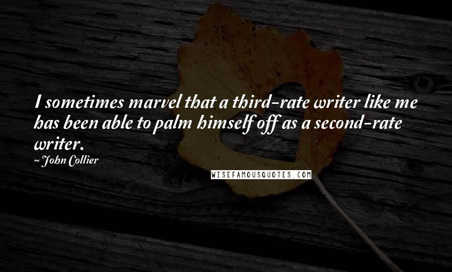 John Collier quotes: I sometimes marvel that a third-rate writer like me has been able to palm himself off as a second-rate writer.