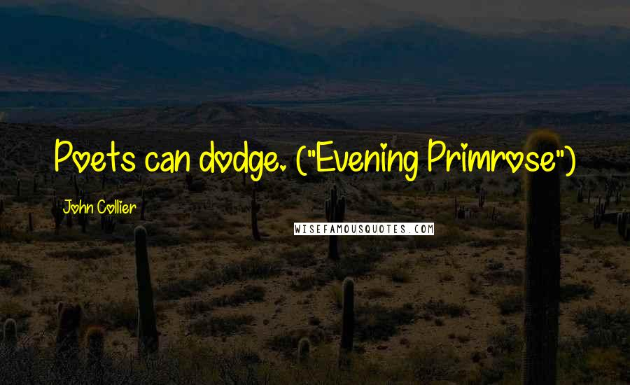 "John Collier quotes: Poets can dodge. (""Evening Primrose"")"