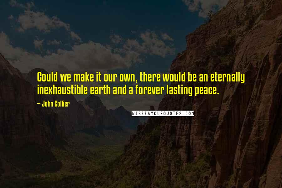 John Collier quotes: Could we make it our own, there would be an eternally inexhaustible earth and a forever lasting peace.