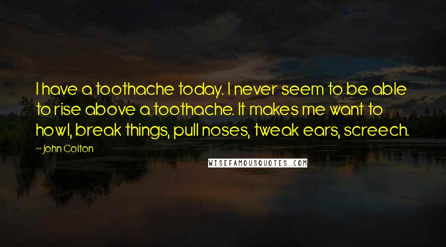 John Colton quotes: I have a toothache today. I never seem to be able to rise above a toothache. It makes me want to howl, break things, pull noses, tweak ears, screech.