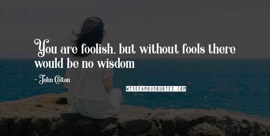 John Colton quotes: You are foolish, but without fools there would be no wisdom