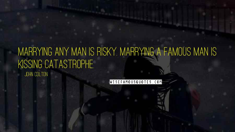 John Colton quotes: Marrying any man is risky. Marrying a famous man is kissing catastrophe.