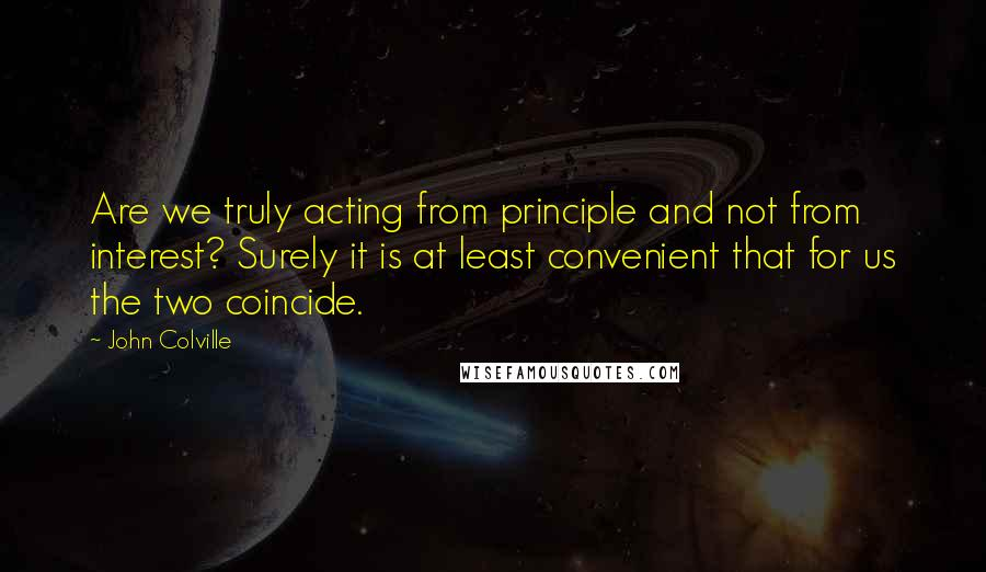 John Colville quotes: Are we truly acting from principle and not from interest? Surely it is at least convenient that for us the two coincide.