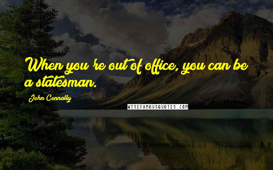 John Connally quotes: When you're out of office, you can be a statesman.