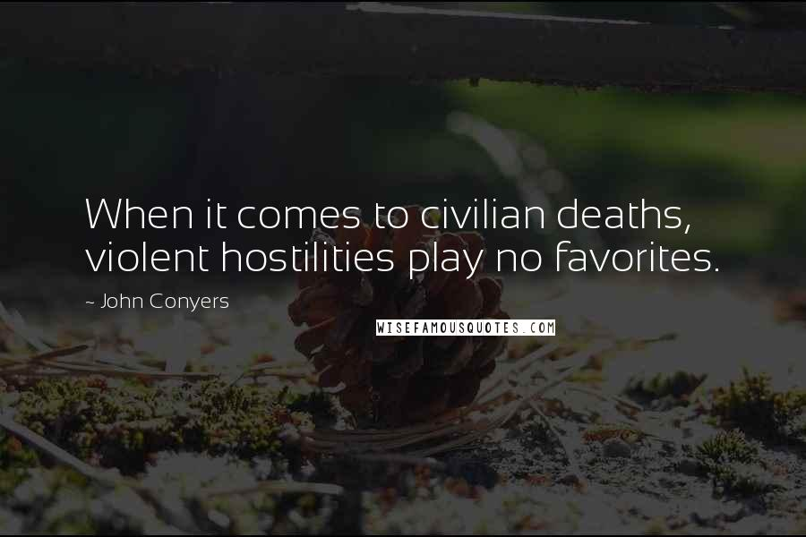 John Conyers quotes: When it comes to civilian deaths, violent hostilities play no favorites.