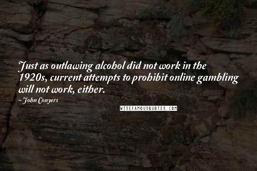 John Conyers quotes: Just as outlawing alcohol did not work in the 1920s, current attempts to prohibit online gambling will not work, either.