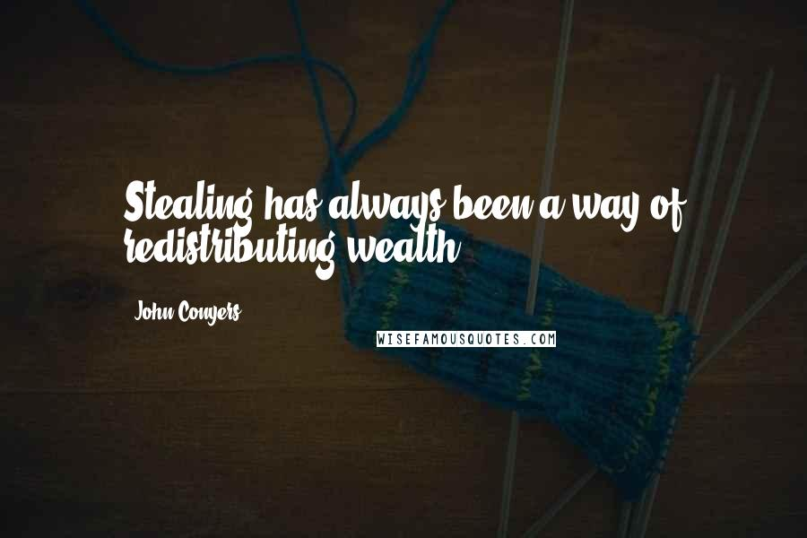 John Conyers quotes: Stealing has always been a way of redistributing wealth.