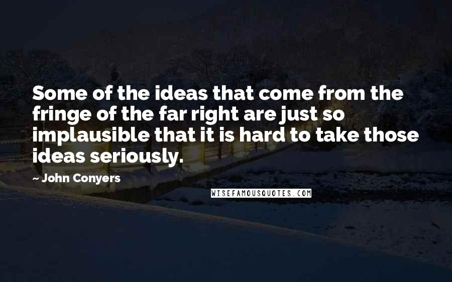 John Conyers quotes: Some of the ideas that come from the fringe of the far right are just so implausible that it is hard to take those ideas seriously.