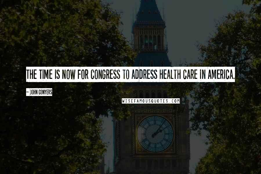 John Conyers quotes: The time is now for Congress to address health care in America.