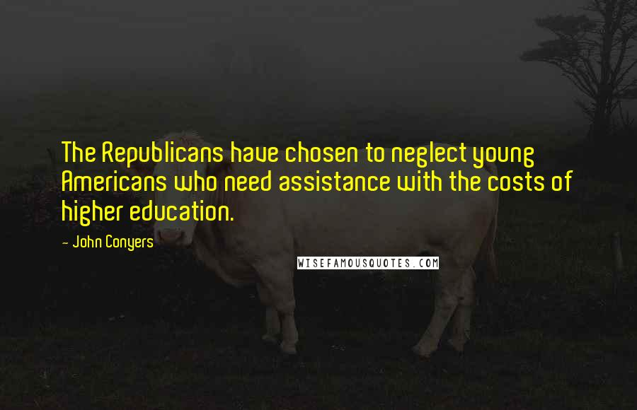 John Conyers quotes: The Republicans have chosen to neglect young Americans who need assistance with the costs of higher education.