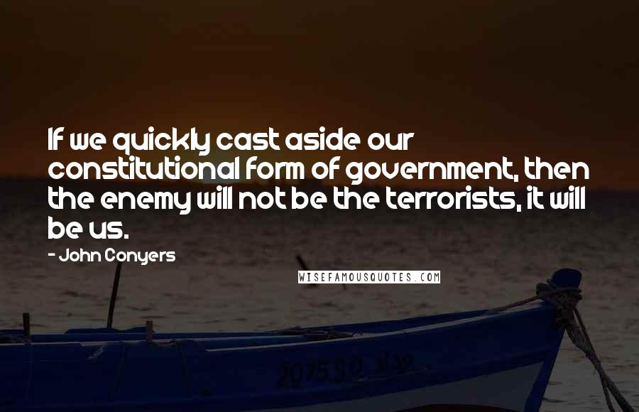 John Conyers quotes: If we quickly cast aside our constitutional form of government, then the enemy will not be the terrorists, it will be us.