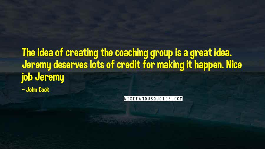 John Cook quotes: The idea of creating the coaching group is a great idea. Jeremy deserves lots of credit for making it happen. Nice job Jeremy