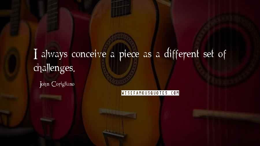 John Corigliano quotes: I always conceive a piece as a different set of challenges.