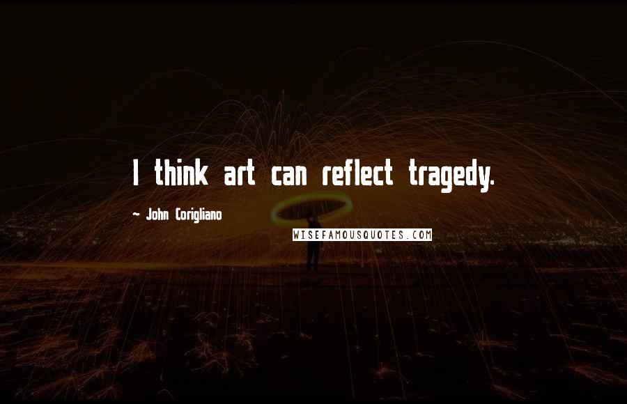 John Corigliano quotes: I think art can reflect tragedy.