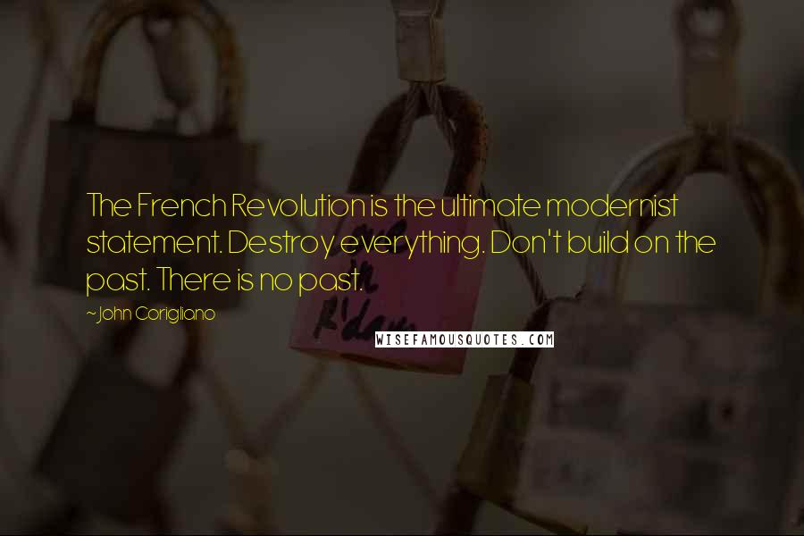 John Corigliano quotes: The French Revolution is the ultimate modernist statement. Destroy everything. Don't build on the past. There is no past.