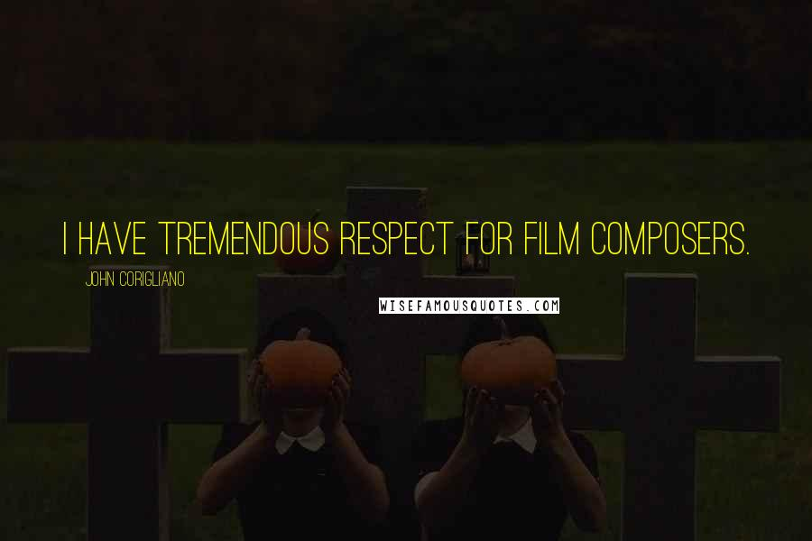 John Corigliano quotes: I have tremendous respect for film composers.