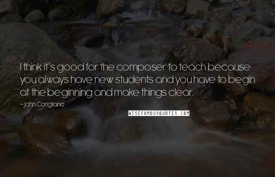 John Corigliano quotes: I think it's good for the composer to teach because you always have new students and you have to begin at the beginning and make things clear.
