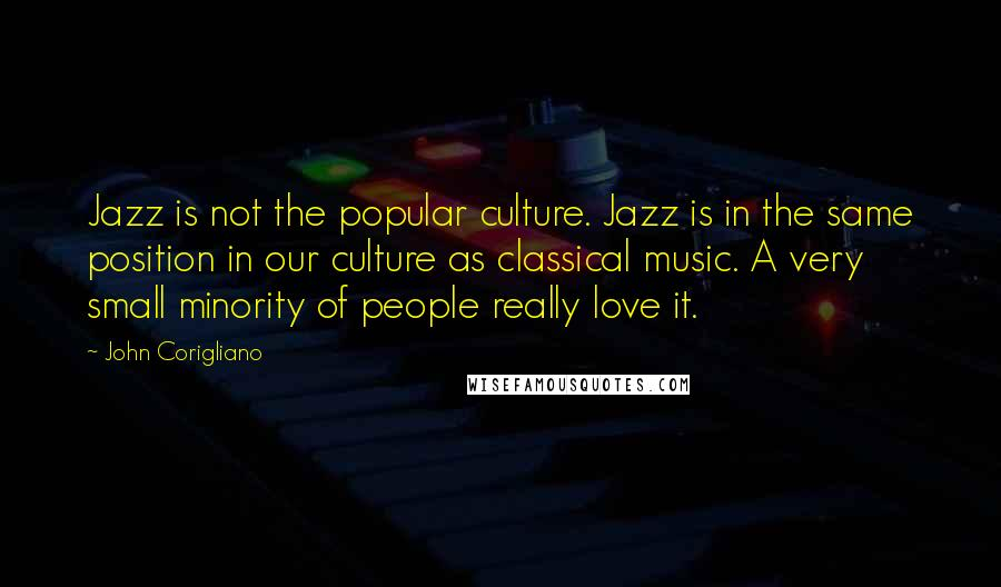 John Corigliano quotes: Jazz is not the popular culture. Jazz is in the same position in our culture as classical music. A very small minority of people really love it.