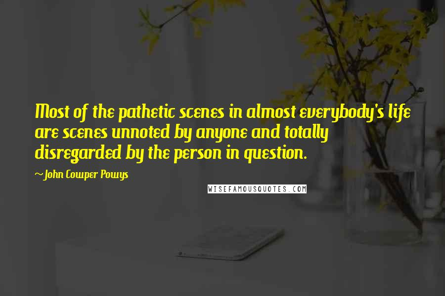 John Cowper Powys quotes: Most of the pathetic scenes in almost everybody's life are scenes unnoted by anyone and totally disregarded by the person in question.