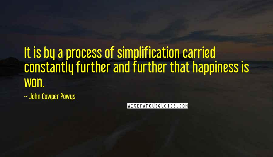 John Cowper Powys quotes: It is by a process of simplification carried constantly further and further that happiness is won.