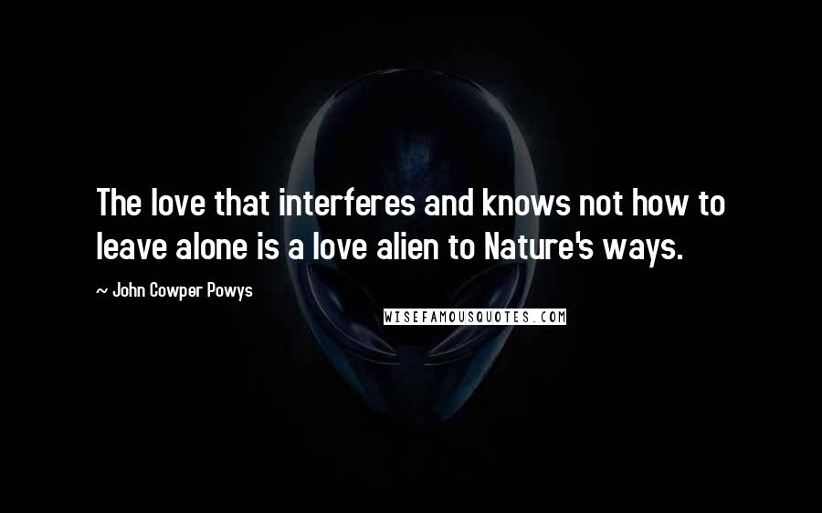 John Cowper Powys quotes: The love that interferes and knows not how to leave alone is a love alien to Nature's ways.