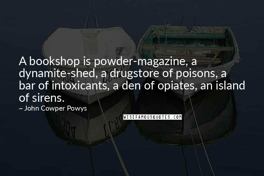 John Cowper Powys quotes: A bookshop is powder-magazine, a dynamite-shed, a drugstore of poisons, a bar of intoxicants, a den of opiates, an island of sirens.