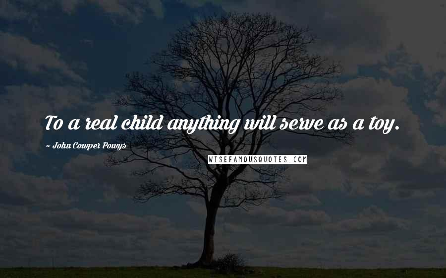 John Cowper Powys quotes: To a real child anything will serve as a toy.
