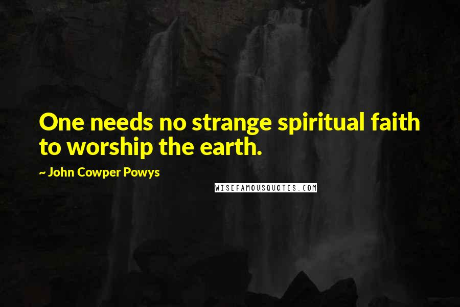 John Cowper Powys quotes: One needs no strange spiritual faith to worship the earth.