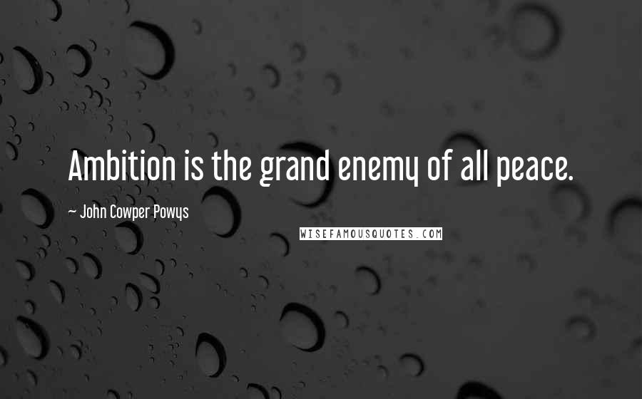 John Cowper Powys quotes: Ambition is the grand enemy of all peace.
