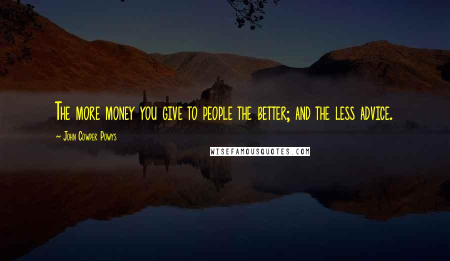 John Cowper Powys quotes: The more money you give to people the better; and the less advice.