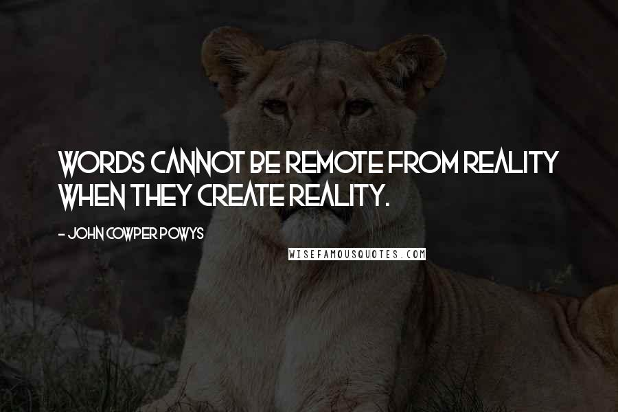 John Cowper Powys quotes: Words cannot be remote from reality when they create reality.