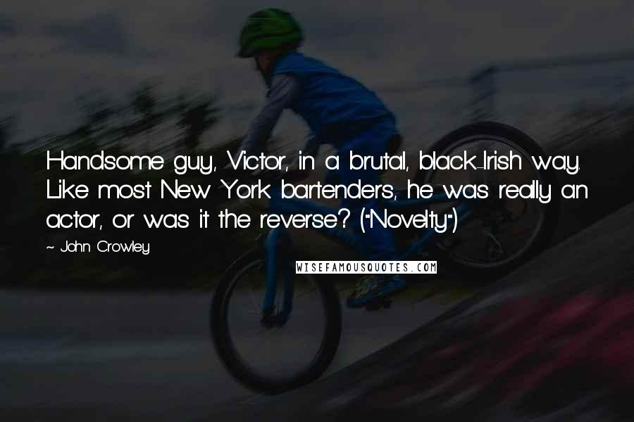 """John Crowley quotes: Handsome guy, Victor, in a brutal, black-Irish way. Like most New York bartenders, he was really an actor, or was it the reverse? (""""Novelty"""")"""