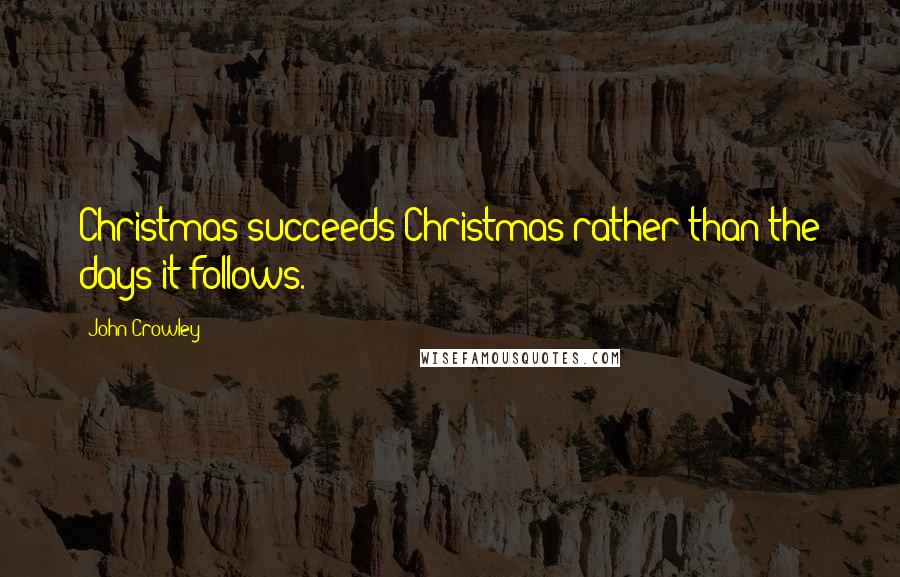 John Crowley quotes: Christmas succeeds Christmas rather than the days it follows.