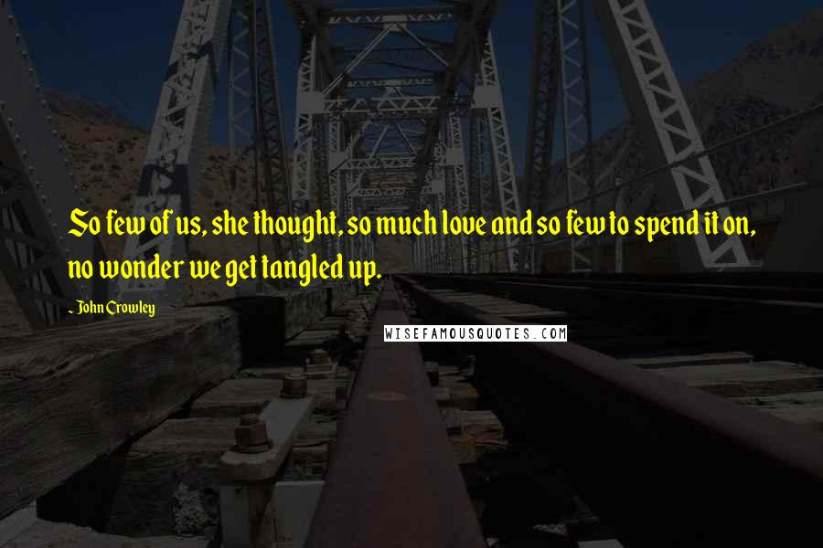 John Crowley quotes: So few of us, she thought, so much love and so few to spend it on, no wonder we get tangled up.